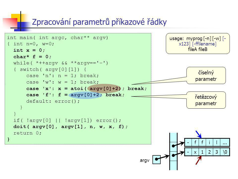 Zpracování parametrů příkazové řádky int main( int argc, char** argv) { int n=0, w=0; int x = 0; char* f = 0; while( *++argv && **argv== - ) { switch( argv[0][1]) { case n : n = 1; break; case w : w = 1; break; case x : x = atoi( argv[0]+2); break; case f : f = argv[0]+2; break; default: error(); } if( !argv[0] || !argv[1]) error(); doit( argv[0], argv[1], n, w, x, f); return 0; } číselný parametr usage: myprog [-n] [-w] [- x123] [-ffilename] fileA fileB řetězcový parametr -x123\0 -ffil...