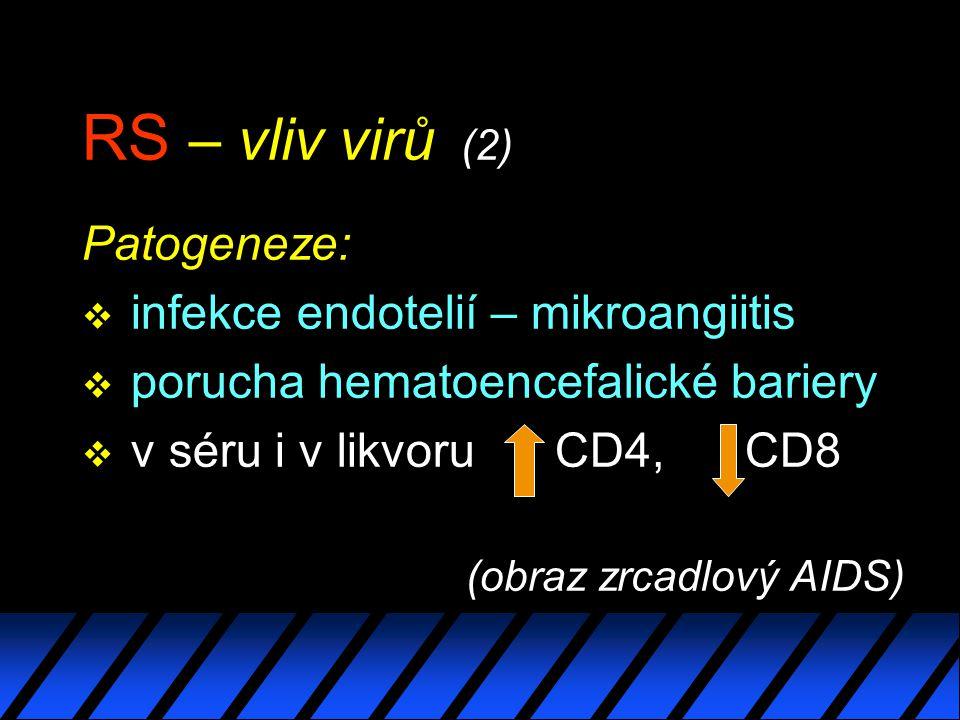 RS – vliv virů (2) Patogeneze: v infekce endotelií – mikroangiitis v porucha hematoencefalické bariery v v séru i v likvoru CD4, CD8 (obraz zrcadlový AIDS)
