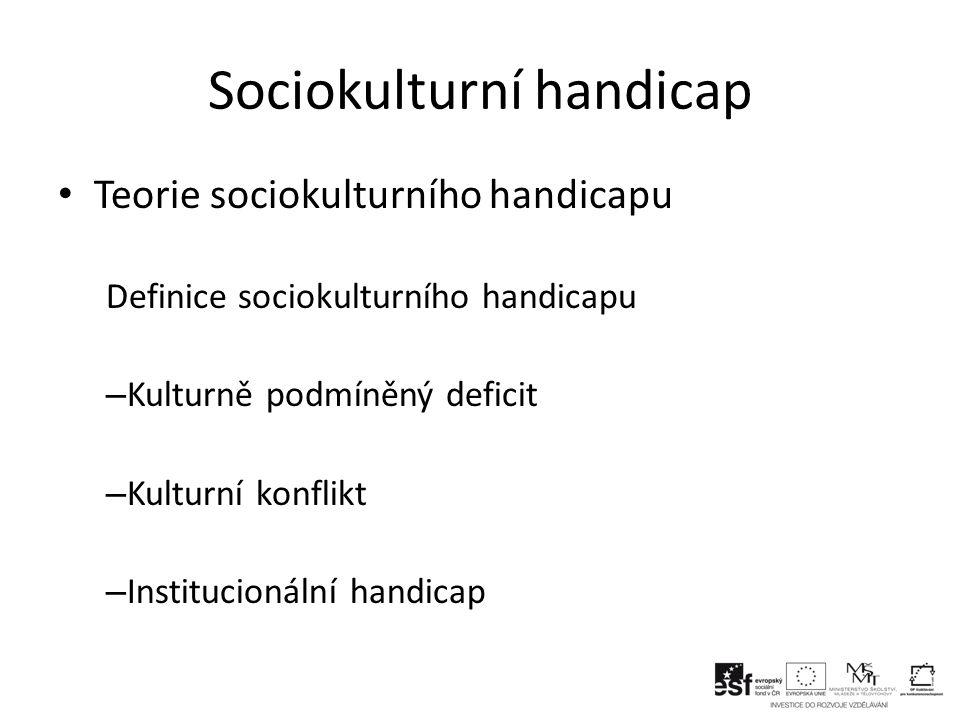 Sociokulturní handicap Teorie sociokulturního handicapu Definice sociokulturního handicapu – Kulturně podmíněný deficit – Kulturní konflikt – Institucionální handicap