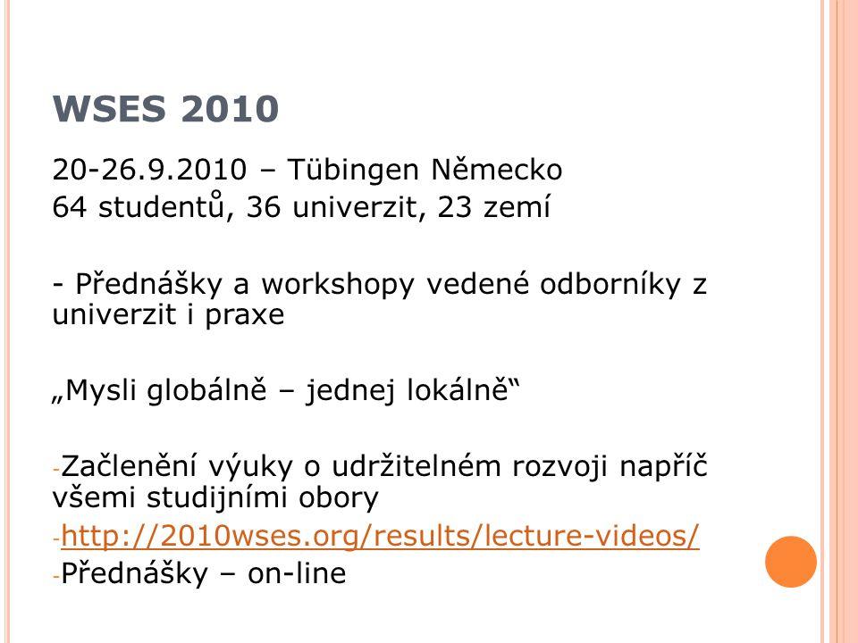 """20-26.9.2010 – Tübingen Německo 64 studentů, 36 univerzit, 23 zemí - Přednášky a workshopy vedené odborníky z univerzit i praxe """"Mysli globálně – jednej lokálně - Začlenění výuky o udržitelném rozvoji napříč všemi studijními obory - http://2010wses.org/results/lecture-videos/ http://2010wses.org/results/lecture-videos/ - Přednášky – on-line WSES 2010"""
