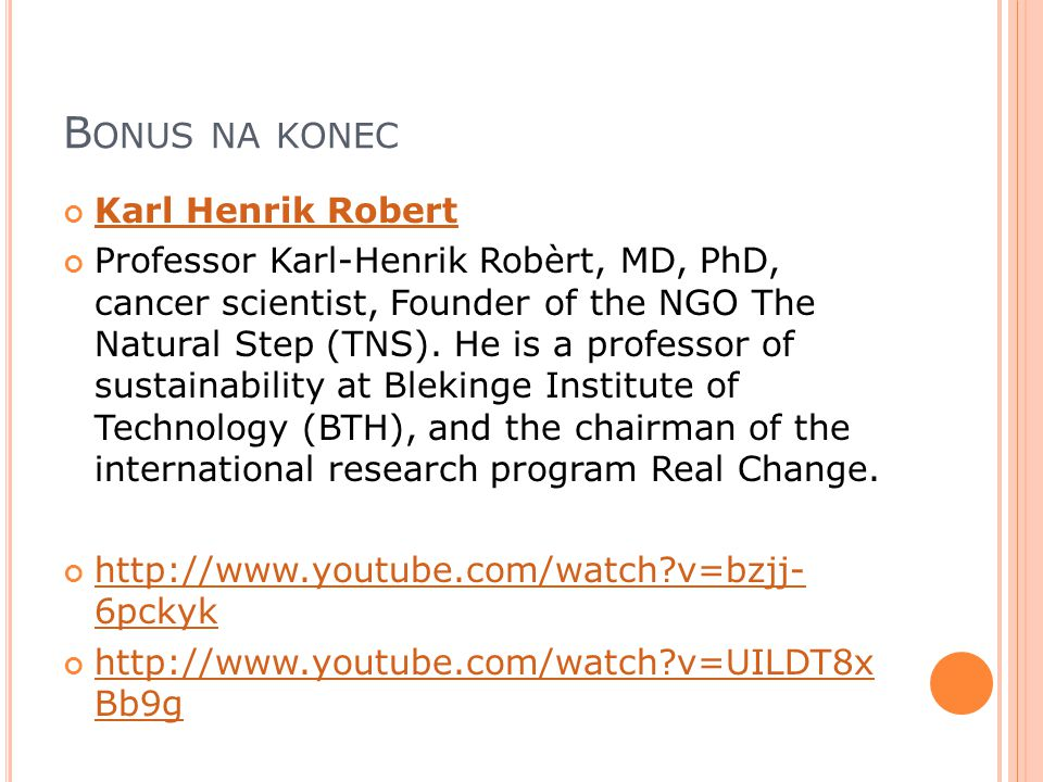 B ONUS NA KONEC Karl Henrik Robert Professor Karl-Henrik Robèrt, MD, PhD, cancer scientist, Founder of the NGO The Natural Step (TNS).