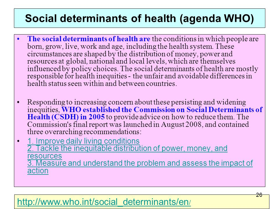 Social determinants of health (agenda WHO) The social determinants of health are the conditions in which people are born, grow, live, work and age, including the health system.