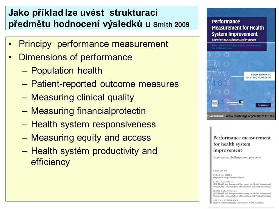 Jako příklad lze uvést strukturaci předmětu hodnocení výsledků u Smith 2009 Principy performance measurement Dimensions of performance –Population health –Patient-reported outcome measures –Measuring clinical quality –Measuring financialprotectin –Health system responsiveness –Measuring equity and access –Health systém productivity and efficiency