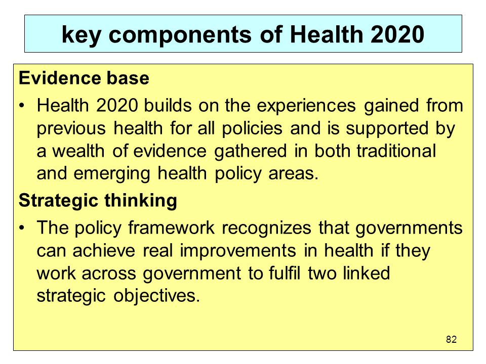 key components of Health 2020 Evidence base Health 2020 builds on the experiences gained from previous health for all policies and is supported by a wealth of evidence gathered in both traditional and emerging health policy areas.