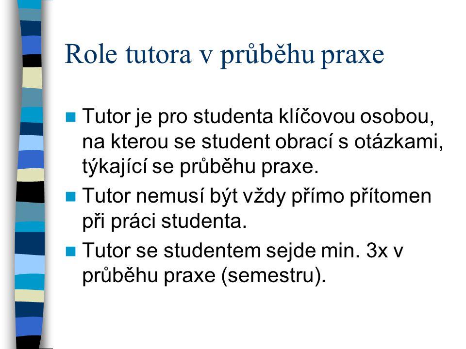 Role tutora v průběhu praxe Tutor je pro studenta klíčovou osobou, na kterou se student obrací s otázkami, týkající se průběhu praxe. Tutor nemusí být