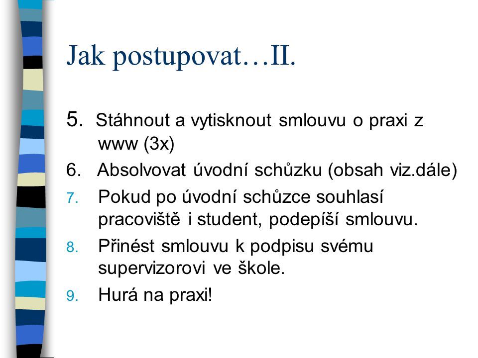Jak postupovat…II. 5. Stáhnout a vytisknout smlouvu o praxi z www (3x) 6. Absolvovat úvodní schůzku (obsah viz.dále) 7. Pokud po úvodní schůzce souhla