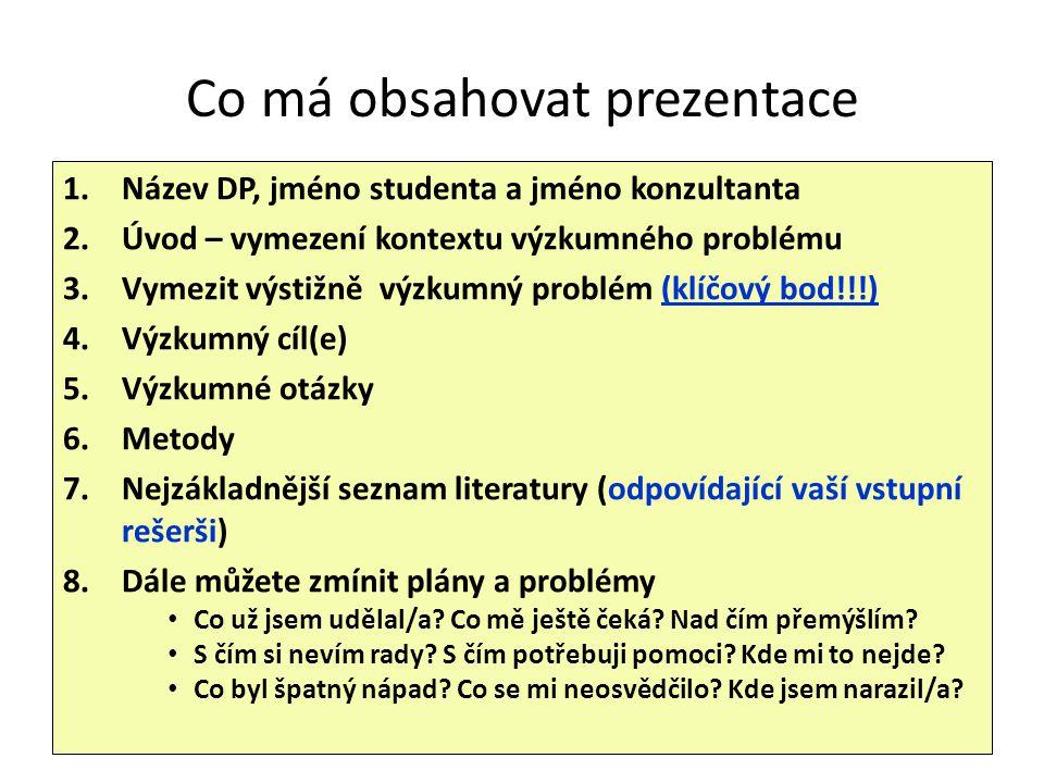 Co má obsahovat prezentace 1.Název DP, jméno studenta a jméno konzultanta 2.Úvod – vymezení kontextu výzkumného problému 3.Vymezit výstižně výzkumný p