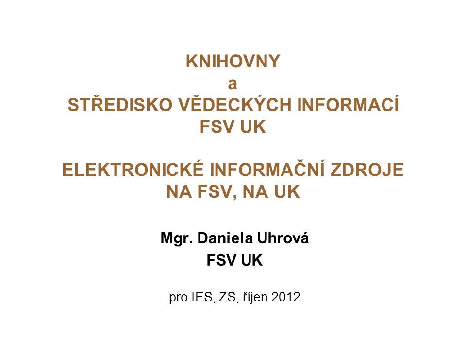 KNIHOVNY a STŘEDISKO VĚDECKÝCH INFORMACÍ FSV UK ELEKTRONICKÉ INFORMAČNÍ ZDROJE NA FSV, NA UK Mgr.