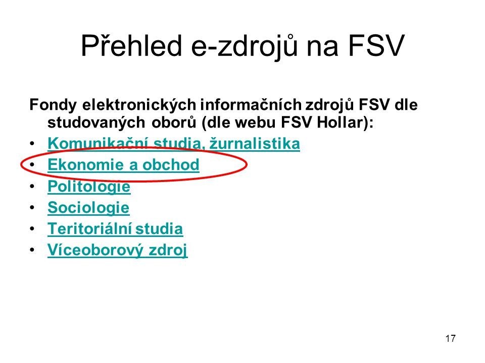Přehled e-zdrojů na FSV Fondy elektronických informačních zdrojů FSV dle studovaných oborů (dle webu FSV Hollar): Komunikační studia, žurnalistika Ekonomie a obchod Politologie Sociologie Teritoriální studia Víceoborový zdroj 17