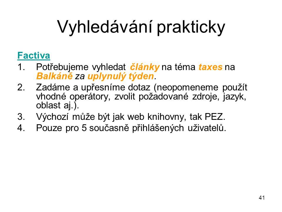 Vyhledávání prakticky Factiva 1.Potřebujeme vyhledat články na téma taxes na Balkáně za uplynulý týden. 2.Zadáme a upřesníme dotaz (neopomeneme použít