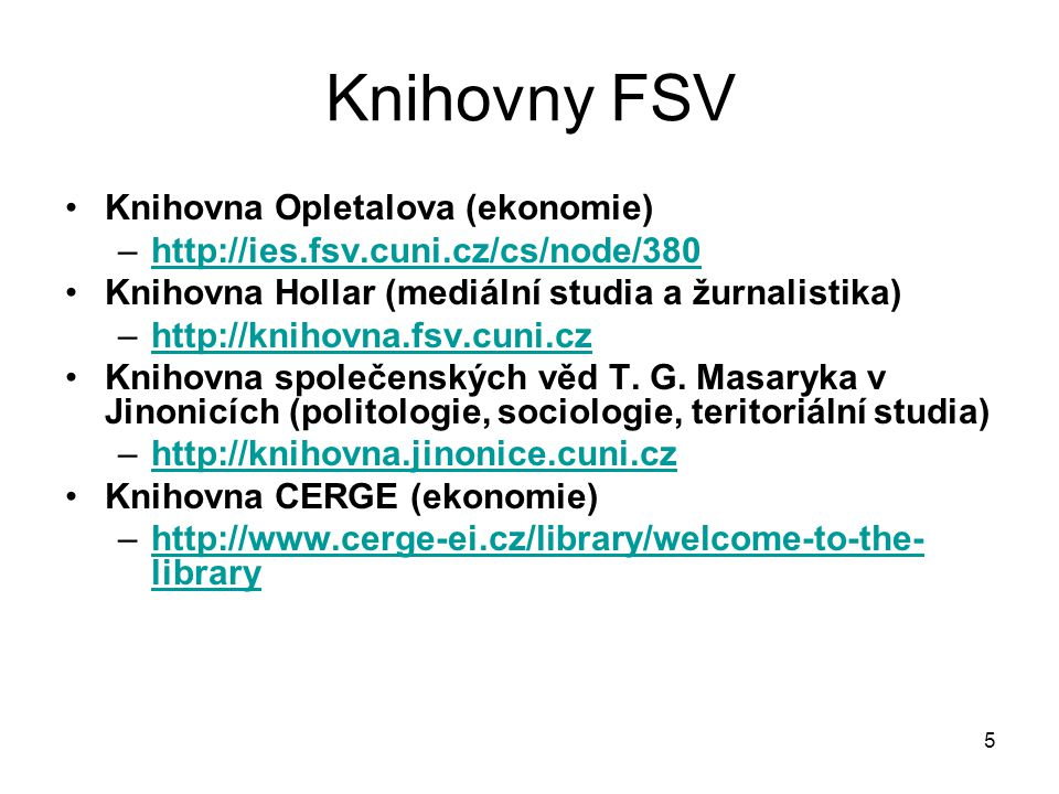 Knihovny FSV Knihovna Opletalova (ekonomie) –http://ies.fsv.cuni.cz/cs/node/380http://ies.fsv.cuni.cz/cs/node/380 Knihovna Hollar (mediální studia a žurnalistika) –http://knihovna.fsv.cuni.czhttp://knihovna.fsv.cuni.cz Knihovna společenských věd T.