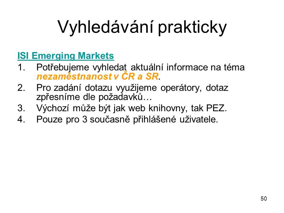 Vyhledávání prakticky ISI Emerging Markets 1.Potřebujeme vyhledat aktuální informace na téma nezaměstnanost v ČR a SR. 2.Pro zadání dotazu využijeme o