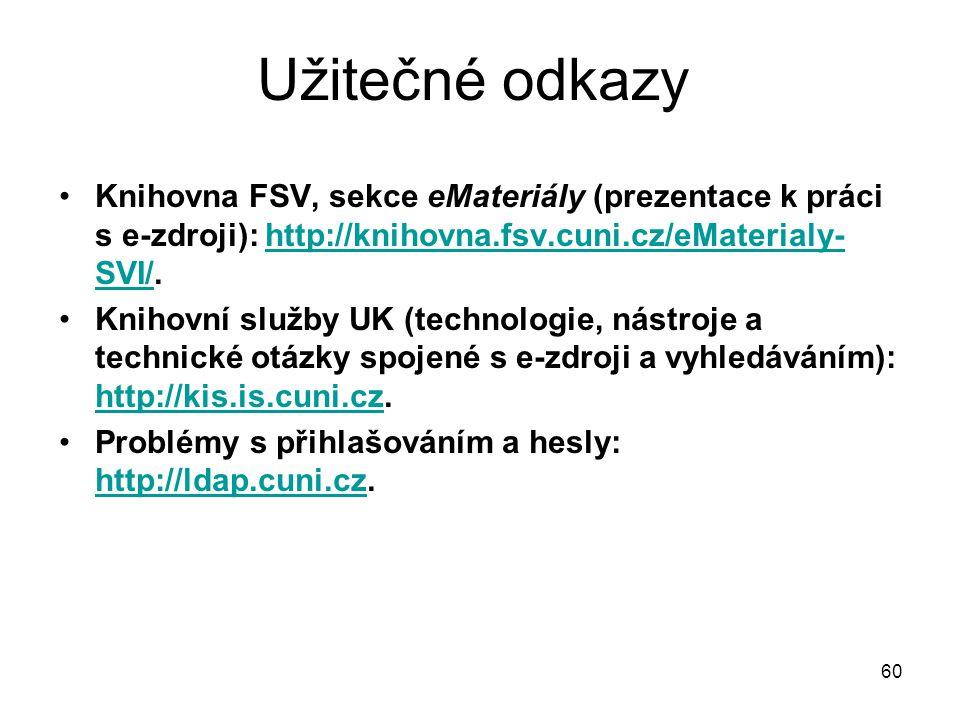 Užitečné odkazy Knihovna FSV, sekce eMateriály (prezentace k práci s e-zdroji): http://knihovna.fsv.cuni.cz/eMaterialy- SVI/.http://knihovna.fsv.cuni.cz/eMaterialy- SVI/ Knihovní služby UK (technologie, nástroje a technické otázky spojené s e-zdroji a vyhledáváním): http://kis.is.cuni.cz.