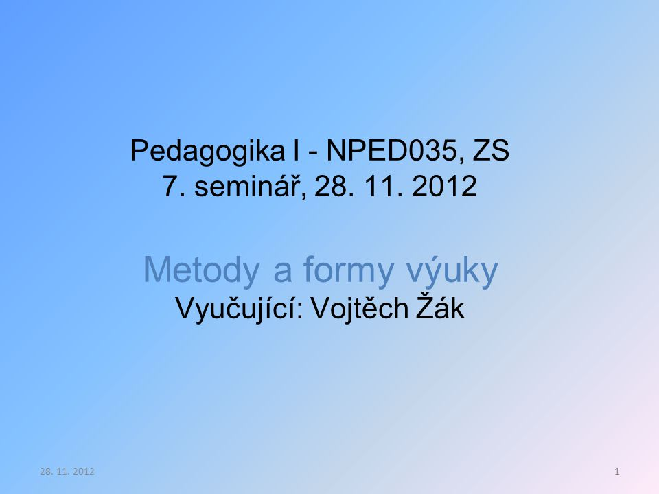 1 Pedagogika I - NPED035, ZS 7. seminář, 28. 11. 2012 Metody a formy výuky Vyučující: Vojtěch Žák 128. 11. 2012