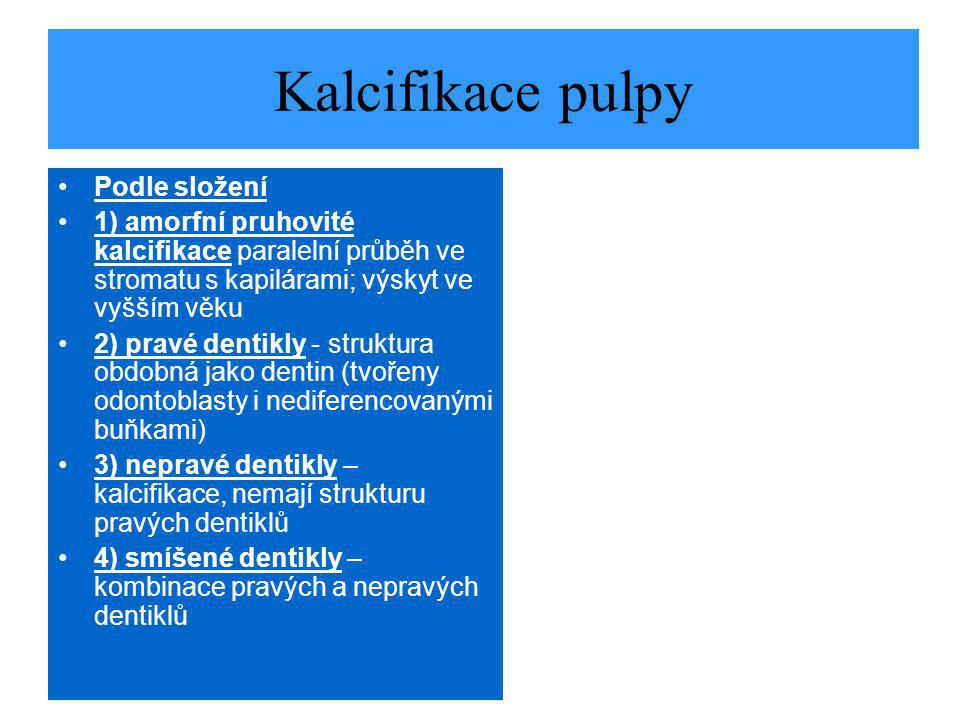 Kalcifikace pulpy Podle složení 1) amorfní pruhovité kalcifikace paralelní průběh ve stromatu s kapilárami; výskyt ve vyšším věku 2) pravé dentikly - struktura obdobná jako dentin (tvořeny odontoblasty i nediferencovanými buňkami) 3) nepravé dentikly – kalcifikace, nemají strukturu pravých dentiklů 4) smíšené dentikly – kombinace pravých a nepravých dentiklů