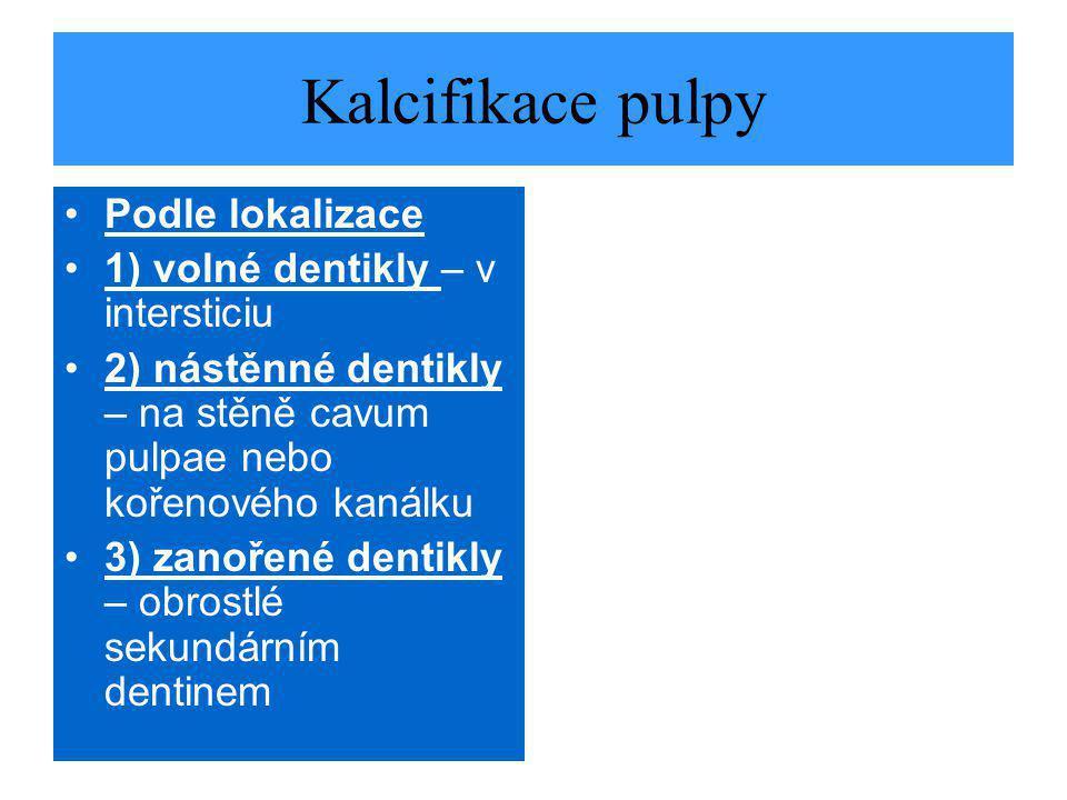 Kalcifikace pulpy Podle lokalizace 1) volné dentikly – v intersticiu 2) nástěnné dentikly – na stěně cavum pulpae nebo kořenového kanálku 3) zanořené dentikly – obrostlé sekundárním dentinem