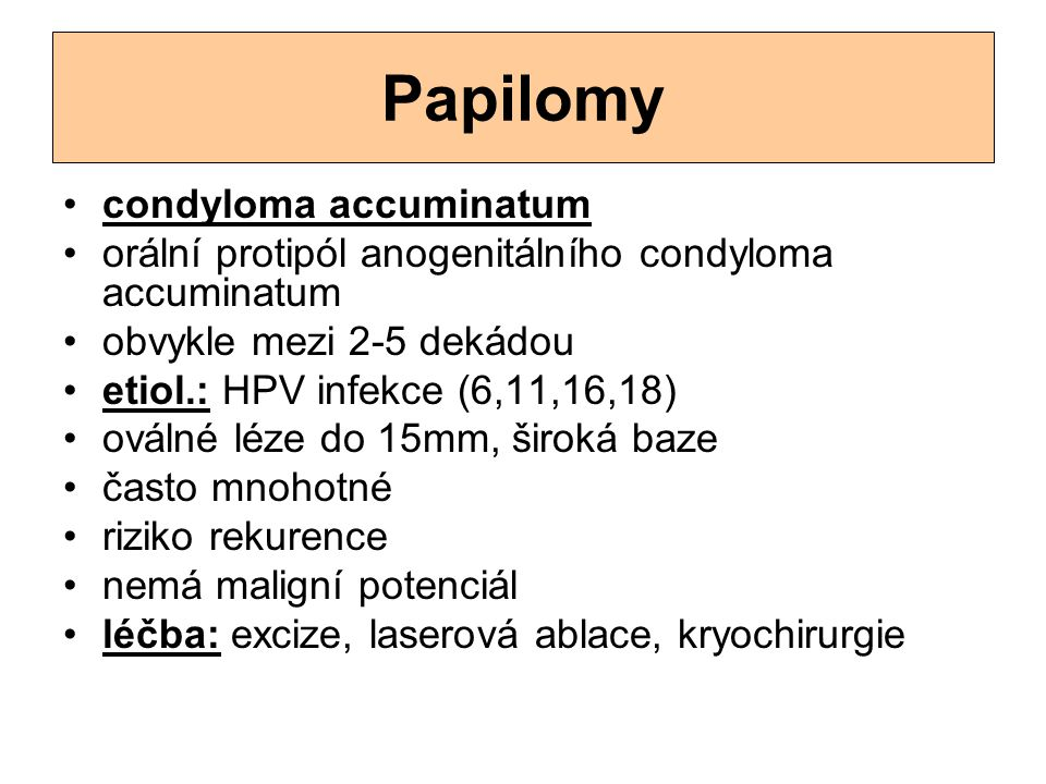 Papilomy condyloma accuminatum orální protipól anogenitálního condyloma accuminatum obvykle mezi 2-5 dekádou etiol.: HPV infekce (6,11,16,18) oválné l