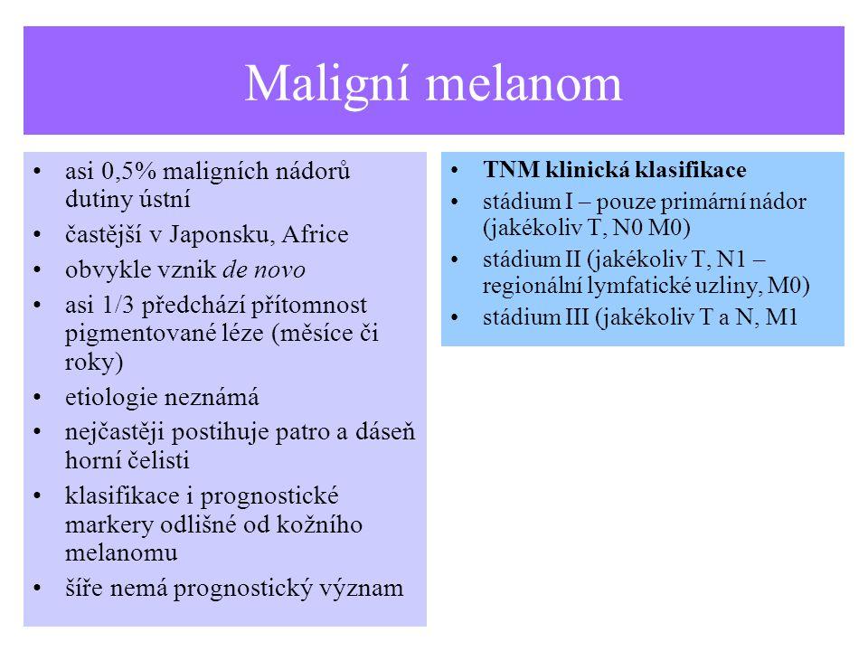Maligní melanom asi 0,5% maligních nádorů dutiny ústní častější v Japonsku, Africe obvykle vznik de novo asi 1/3 předchází přítomnost pigmentované léze (měsíce či roky) etiologie neznámá nejčastěji postihuje patro a dáseň horní čelisti klasifikace i prognostické markery odlišné od kožního melanomu šíře nemá prognostický význam TNM klinická klasifikace stádium I – pouze primární nádor (jakékoliv T, N0 M0) stádium II (jakékoliv T, N1 – regionální lymfatické uzliny, M0) stádium III (jakékoliv T a N, M1