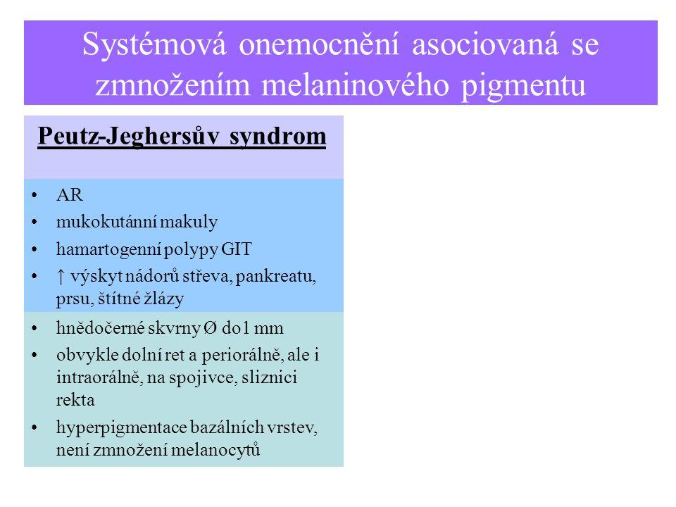 Systémová onemocnění asociovaná se zmnožením melaninového pigmentu Peutz-Jeghersův syndrom AR mukokutánní makuly hamartogenní polypy GIT ↑ výskyt nádorů střeva, pankreatu, prsu, štítné žlázy hnědočerné skvrny Ø do1 mm obvykle dolní ret a periorálně, ale i intraorálně, na spojivce, sliznici rekta hyperpigmentace bazálních vrstev, není zmnožení melanocytů