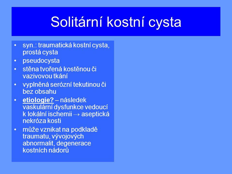 Solitární kostní cysta syn.: traumatická kostní cysta, prostá cysta pseudocysta stěna tvořená kostěnou či vazivovou tkání vyplněná serózní tekutinou či bez obsahu etiologie.