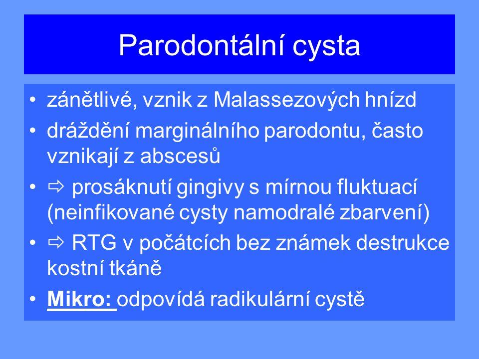 Parodontální cysta zánětlivé, vznik z Malassezových hnízd dráždění marginálního parodontu, často vznikají z abscesů  prosáknutí gingivy s mírnou fluktuací (neinfikované cysty namodralé zbarvení)  RTG v počátcích bez známek destrukce kostní tkáně Mikro: odpovídá radikulární cystě