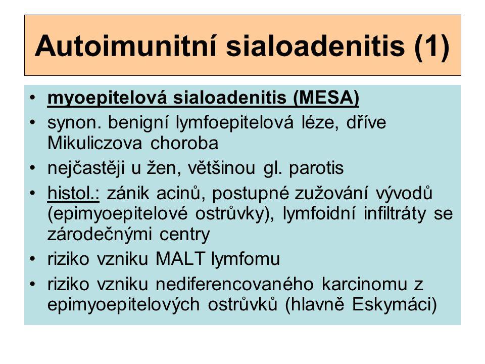 Autoimunitní sialoadenitis (1) myoepitelová sialoadenitis (MESA) synon. benigní lymfoepitelová léze, dříve Mikuliczova choroba nejčastěji u žen, vět