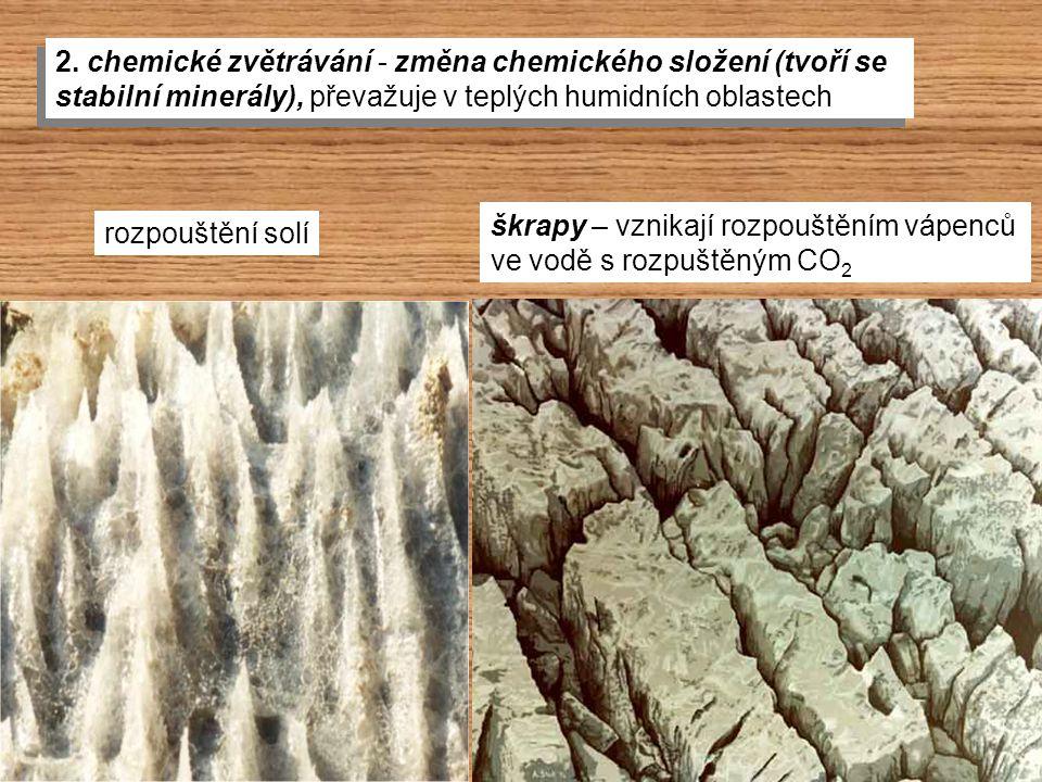 škrapy – vznikají rozpouštěním vápenců ve vodě s rozpuštěným CO 2 2. chemické zvětrávání - změna chemického složení (tvoří se stabilní minerály), přev