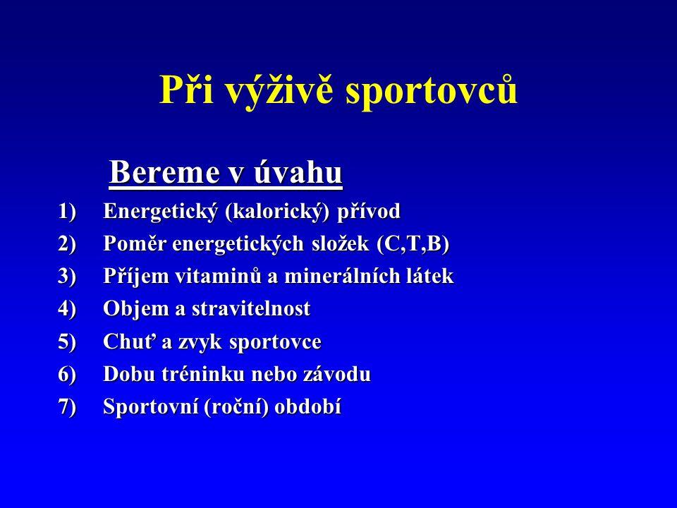 Při výživě sportovců Bereme v úvahu Bereme v úvahu 1)Energetický (kalorický) přívod 2)Poměr energetických složek (C,T,B) 3)Příjem vitaminů a minerálních látek 4)Objem a stravitelnost 5)Chuť a zvyk sportovce 6)Dobu tréninku nebo závodu 7)Sportovní (roční) období