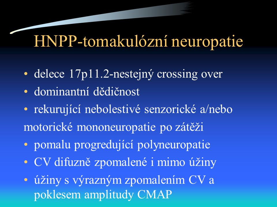 HNPP-tomakulózní neuropatie delece 17p11.2-nestejný crossing over dominantní dědičnost rekurující nebolestivé senzorické a/nebo motorické mononeuropatie po zátěži pomalu progredující polyneuropatie CV difuzně zpomalené i mimo úžiny úžiny s výrazným zpomalením CV a poklesem amplitudy CMAP