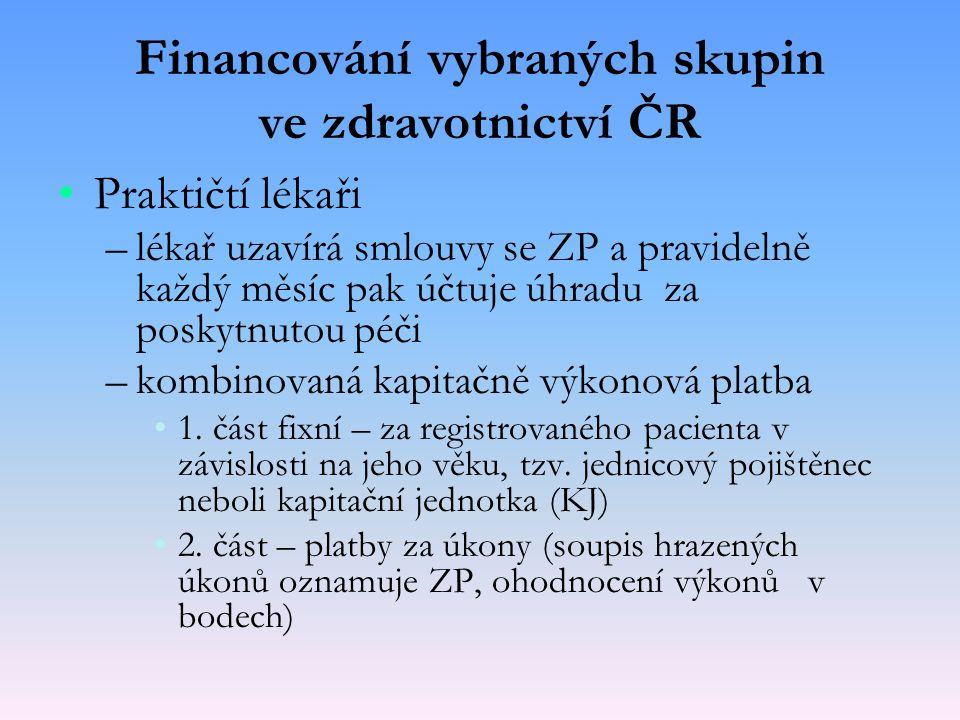 Financování vybraných skupin ve zdravotnictví ČR Praktičtí lékaři – –lékař uzavírá smlouvy se ZP a pravidelně každý měsíc pak účtuje úhradu za poskytn