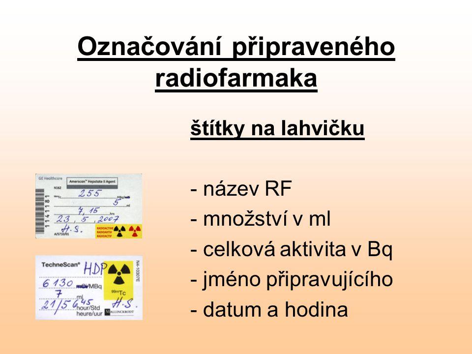 Označování připraveného radiofarmaka štítky na lahvičku - název RF - množství v ml - celková aktivita v Bq - jméno připravujícího - datum a hodina