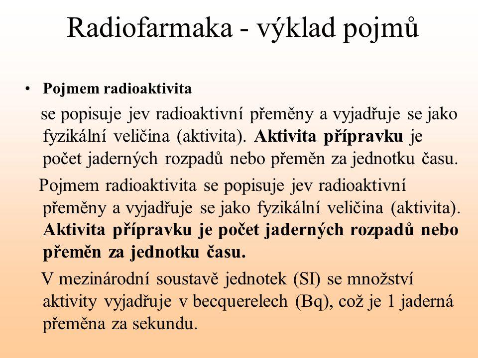 Radiofarmaka - výklad pojmů Pojmem radioaktivita se popisuje jev radioaktivní přeměny a vyjadřuje se jako fyzikální veličina (aktivita). Aktivita příp