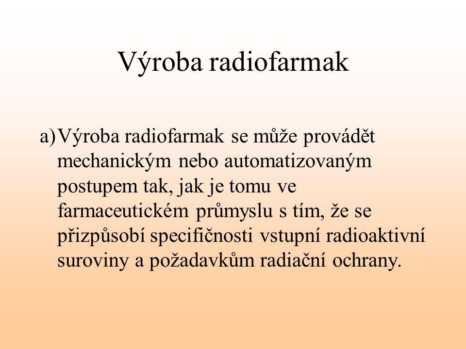 Výroba radiofarmak a)Výroba radiofarmak se může provádět mechanickým nebo automatizovaným postupem tak, jak je tomu ve farmaceutickém průmyslu s tím,