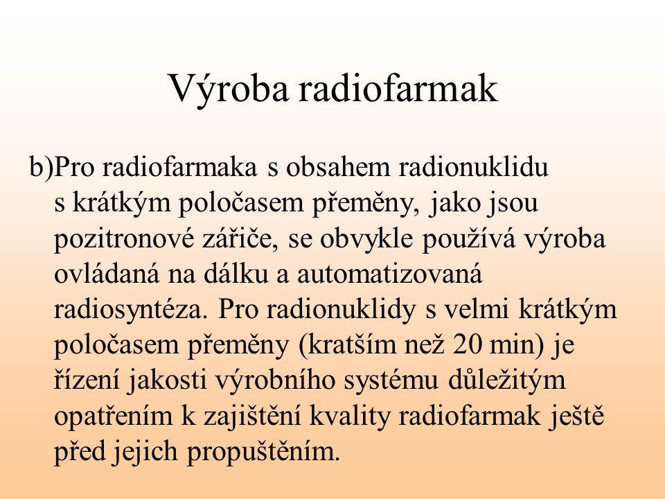 Výroba radiofarmak b)Pro radiofarmaka s obsahem radionuklidu s krátkým poločasem přeměny, jako jsou pozitronové zářiče, se obvykle používá výroba ovlá