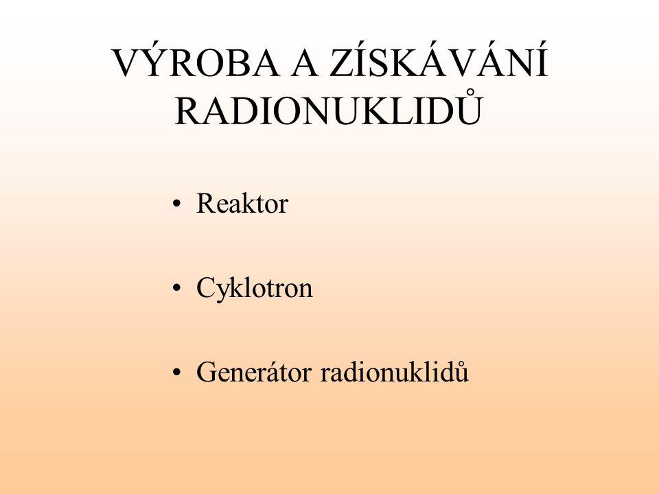 VÝROBA A ZÍSKÁVÁNÍ RADIONUKLIDŮ Reaktor Cyklotron Generátor radionuklidů
