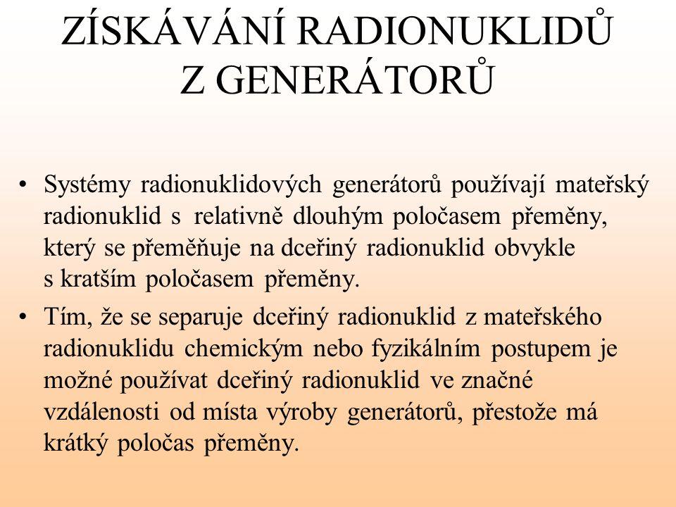 ZÍSKÁVÁNÍ RADIONUKLIDŮ Z GENERÁTORŮ Systémy radionuklidových generátorů používají mateřský radionuklid s relativně dlouhým poločasem přeměny, který se