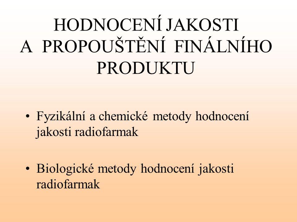 HODNOCENÍ JAKOSTI A PROPOUŠTĚNÍ FINÁLNÍHO PRODUKTU Fyzikální a chemické metody hodnocení jakosti radiofarmak Biologické metody hodnocení jakosti radio
