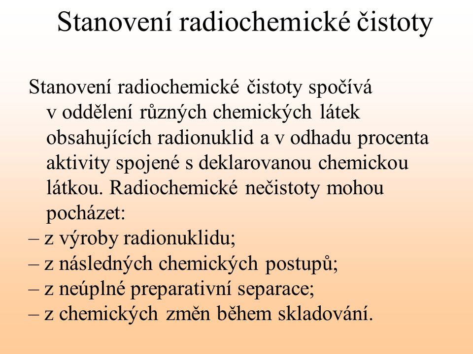 Stanovení radiochemické čistoty Stanovení radiochemické čistoty spočívá v oddělení různých chemických látek obsahujících radionuklid a v odhadu procen