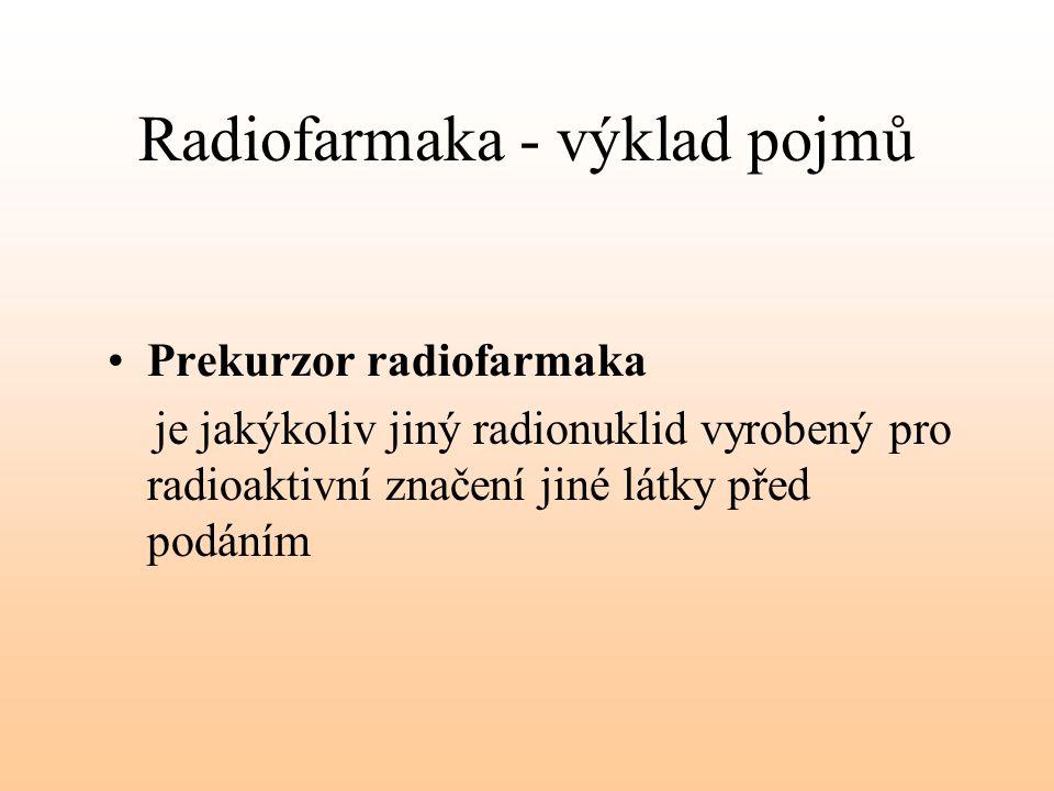 Radiofarmaka - výklad pojmů Prekurzor radiofarmaka je jakýkoliv jiný radionuklid vyrobený pro radioaktivní značení jiné látky před podáním
