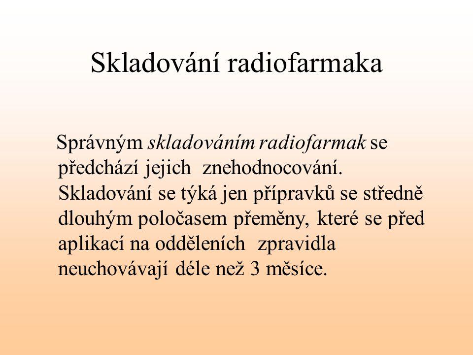Skladování radiofarmaka Správným skladováním radiofarmak se předchází jejich znehodnocování. Skladování se týká jen přípravků se středně dlouhým poloč
