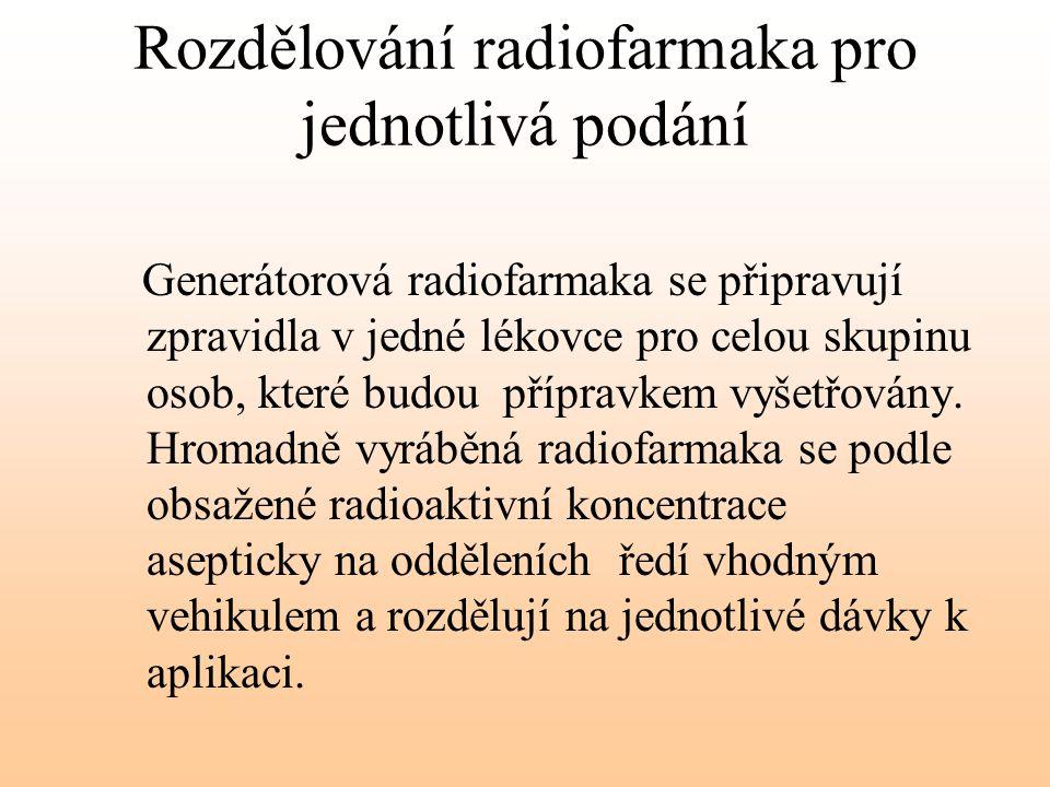 Rozdělování radiofarmaka pro jednotlivá podání Generátorová radiofarmaka se připravují zpravidla v jedné lékovce pro celou skupinu osob, které budou p