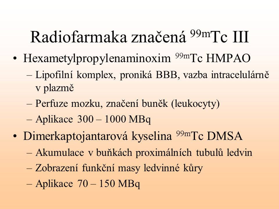Radiofarmaka značená 99m Tc III Hexametylpropylenaminoxim 99m Tc HMPAO –Lipofilní komplex, proniká BBB, vazba intracelulárně v plazmě –Perfuze mozku,