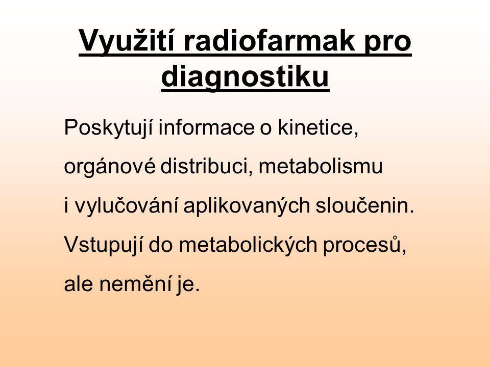 Využití radiofarmak pro diagnostiku Poskytují informace o kinetice, orgánové distribuci, metabolismu i vylučování aplikovaných sloučenin. Vstupují do