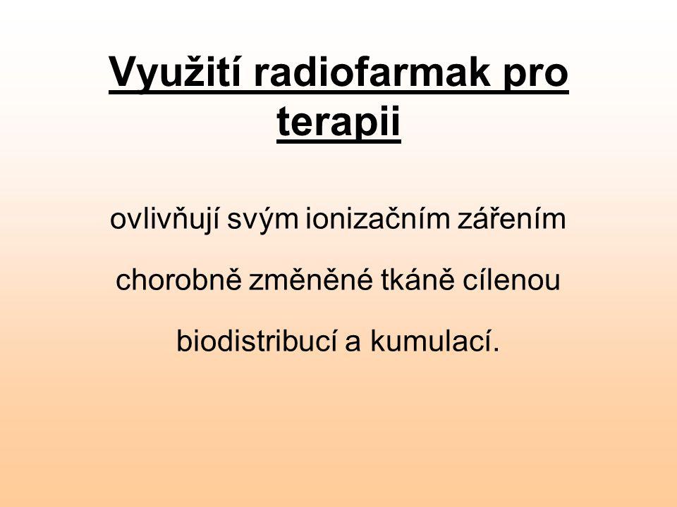 Využití radiofarmak pro terapii ovlivňují svým ionizačním zářením chorobně změněné tkáně cílenou biodistribucí a kumulací.