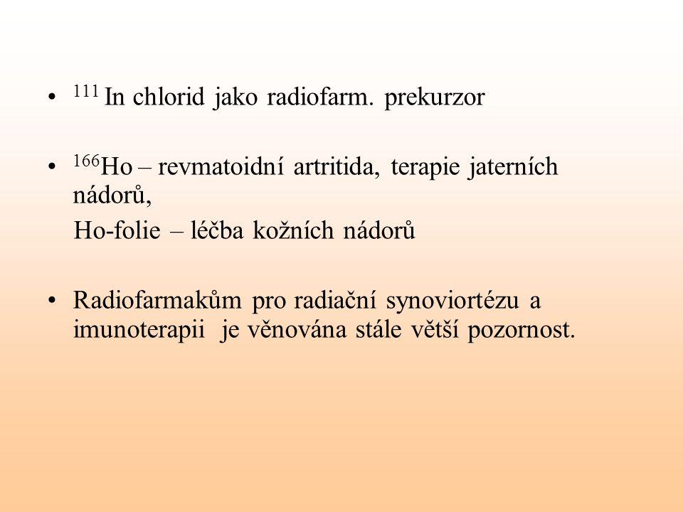 111 In chlorid jako radiofarm. prekurzor 166 Ho – revmatoidní artritida, terapie jaterních nádorů, Ho-folie – léčba kožních nádorů Radiofarmakům pro r