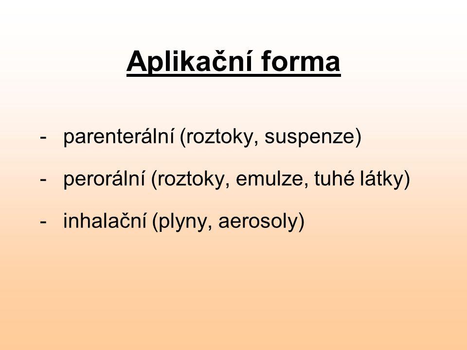 Aplikační forma - parenterální (roztoky, suspenze) - perorální (roztoky, emulze, tuhé látky) - inhalační (plyny, aerosoly)