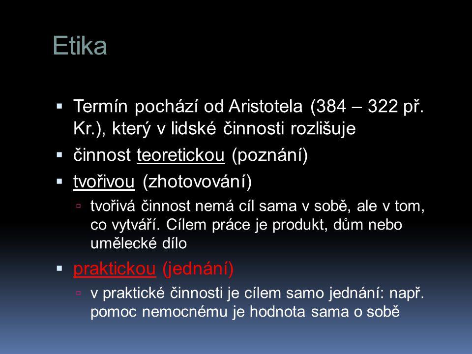 Etika  Termín pochází od Aristotela (384 – 322 př. Kr.), který v lidské činnosti rozlišuje  činnost teoretickou (poznání)  tvořivou (zhotovování) 