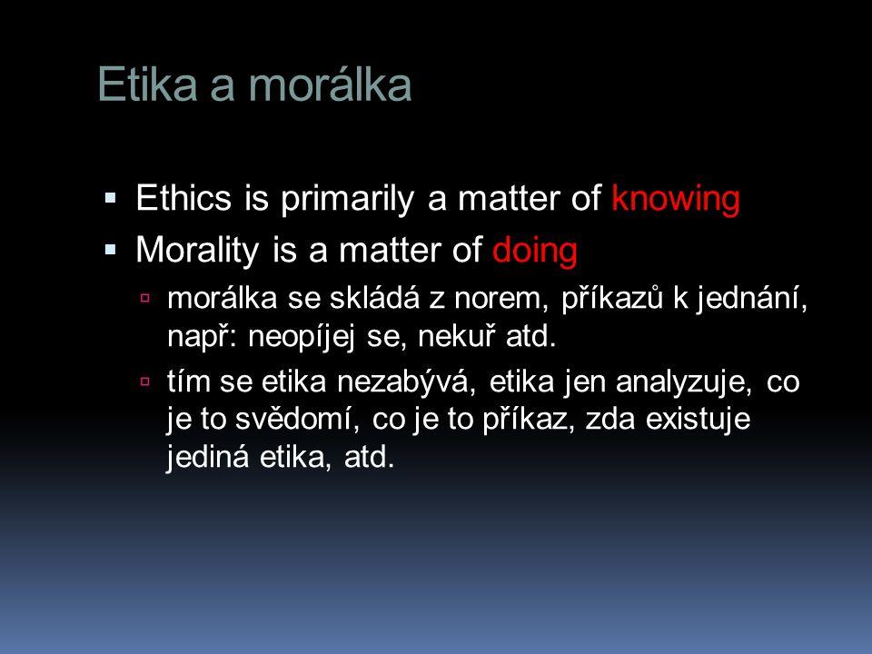 Etika a morálka  Ethics is primarily a matter of knowing  Morality is a matter of doing  morálka se skládá z norem, příkazů k jednání, např: neopíj