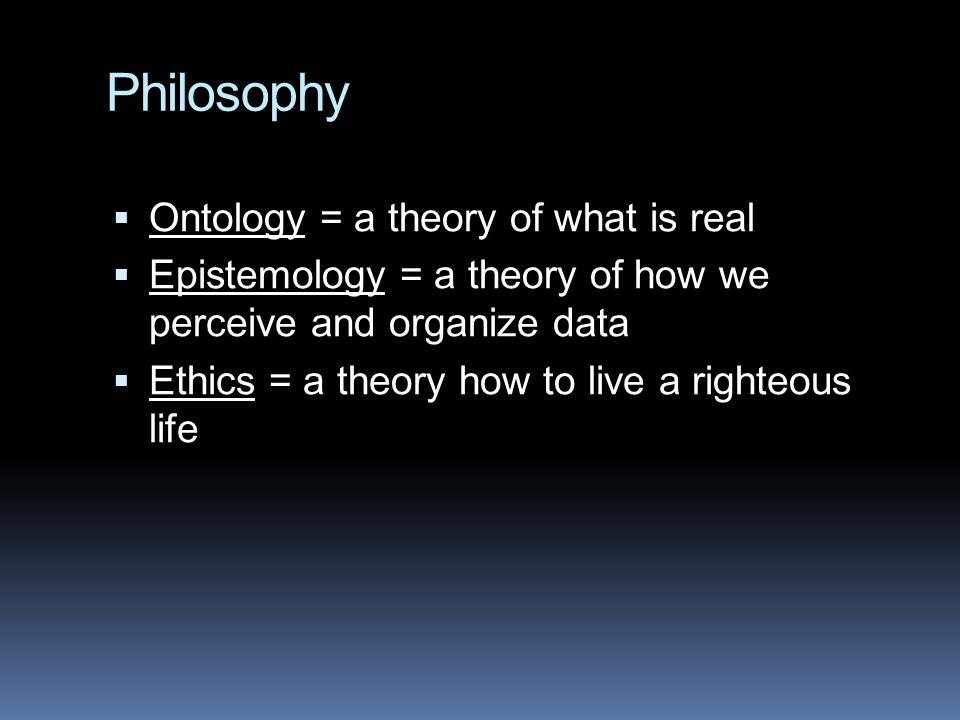 Philosophy  Ontology = a theory of what is real  Epistemology = a theory of how we perceive and organize data  Ethics = a theory how to live a righ