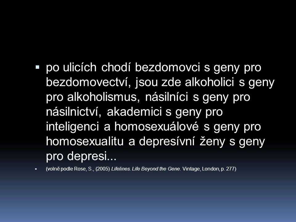  po ulicích chodí bezdomovci s geny pro bezdomovectví, jsou zde alkoholici s geny pro alkoholismus, násilníci s geny pro násilnictví, akademici s gen